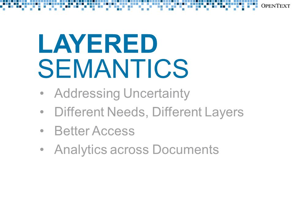 LAYERED SEMANTICS Addressing Uncertainty Different Needs, Different Layers Better Access Analytics across Documents