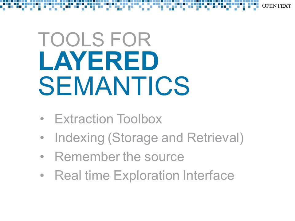 TOOLS FOR LAYERED SEMANTICS Extraction Toolbox Indexing (Storage and Retrieval) Remember the source Real time Exploration Interface
