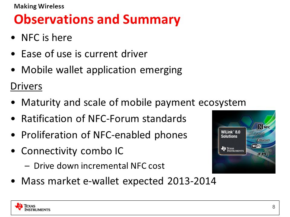 Making Wireless 8 Observations and Summary NFC is here Ease of use is current driver Mobile wallet application emerging Drivers Maturity and scale of mobile payment ecosystem Ratification of NFC-Forum standards Proliferation of NFC-enabled phones Connectivity combo IC –Drive down incremental NFC cost Mass market e-wallet expected 2013-2014