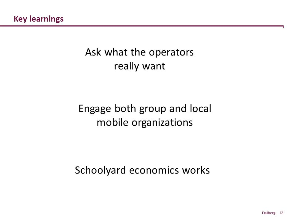 12 Key learnings Schoolyard economics works Ask what the operators really want Engage both group and local mobile organizations
