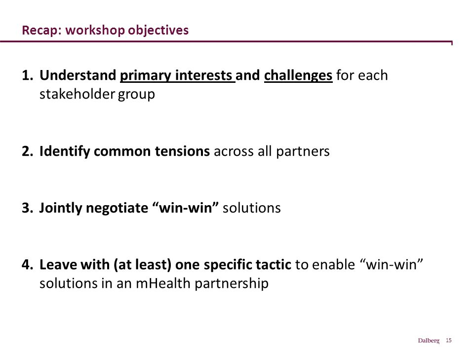 15 Recap: workshop objectives 1.Understand primary interests and challenges for each stakeholder group 2.Identify common tensions across all partners 3.Jointly negotiate win-win solutions 4.Leave with (at least) one specific tactic to enable win-win solutions in an mHealth partnership