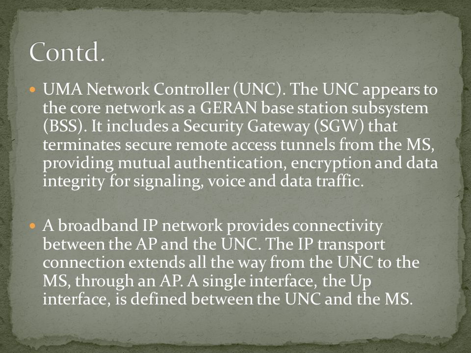 UMA Network Controller (UNC). The UNC appears to the core network as a GERAN base station subsystem (BSS). It includes a Security Gateway (SGW) that t
