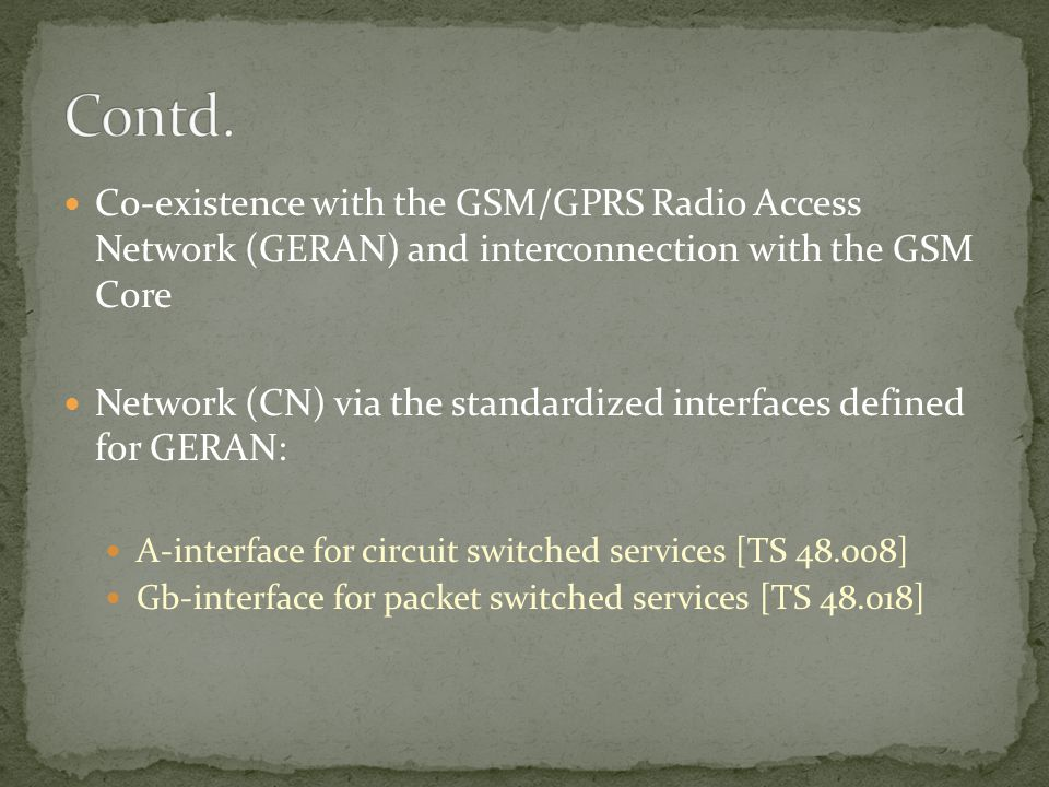 Co-existence with the GSM/GPRS Radio Access Network (GERAN) and interconnection with the GSM Core Network (CN) via the standardized interfaces defined