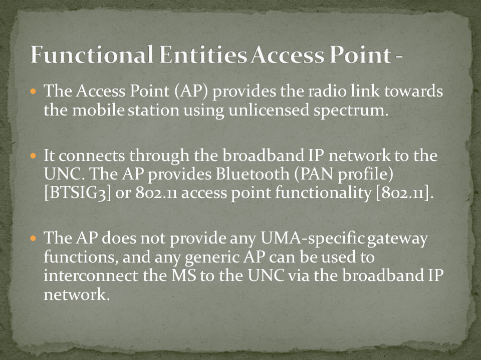 The Access Point (AP) provides the radio link towards the mobile station using unlicensed spectrum. It connects through the broadband IP network to th