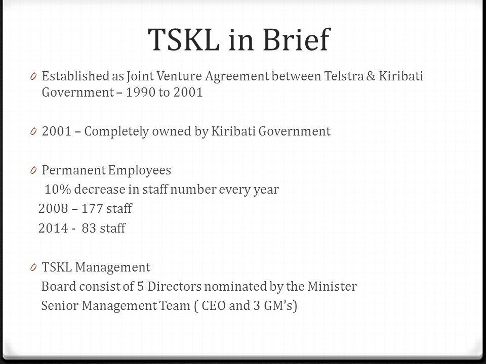 TSKL in Brief 0 Established as Joint Venture Agreement between Telstra & Kiribati Government – 1990 to 2001 0 2001 – Completely owned by Kiribati Government 0 Permanent Employees 10% decrease in staff number every year 2008 – 177 staff 2014 - 83 staff 0 TSKL Management Board consist of 5 Directors nominated by the Minister Senior Management Team ( CEO and 3 GM's)