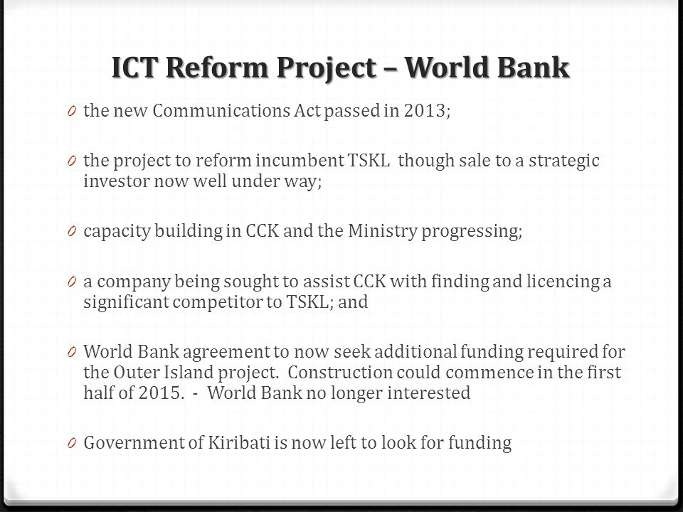 0 the new Communications Act passed in 2013; 0 the project to reform incumbent TSKL though sale to a strategic investor now well under way; 0 capacity building in CCK and the Ministry progressing; 0 a company being sought to assist CCK with finding and licencing a significant competitor to TSKL; and 0 World Bank agreement to now seek additional funding required for the Outer Island project.