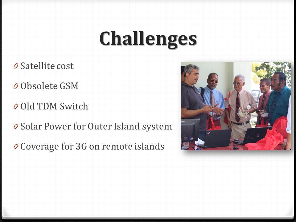 Challenges 0 Satellite cost 0 Obsolete GSM 0 Old TDM Switch 0 Solar Power for Outer Island system 0 Coverage for 3G on remote islands