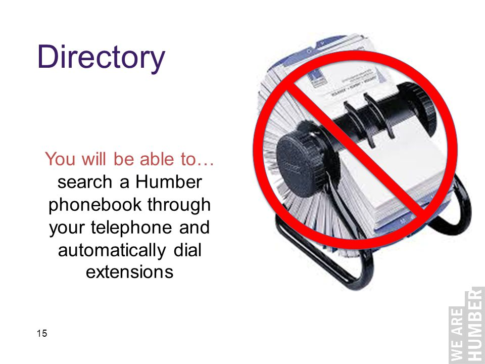15 Directory You will be able to… search a Humber phonebook through your telephone and automatically dial extensions