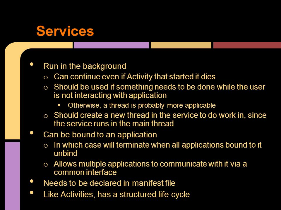 Services Run in the background o Can continue even if Activity that started it dies o Should be used if something needs to be done while the user is not interacting with application  Otherwise, a thread is probably more applicable o Should create a new thread in the service to do work in, since the service runs in the main thread Can be bound to an application o In which case will terminate when all applications bound to it unbind o Allows multiple applications to communicate with it via a common interface Needs to be declared in manifest file Like Activities, has a structured life cycle