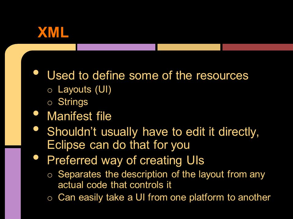 XML Used to define some of the resources o Layouts (UI) o Strings Manifest file Shouldn't usually have to edit it directly, Eclipse can do that for you Preferred way of creating UIs o Separates the description of the layout from any actual code that controls it o Can easily take a UI from one platform to another