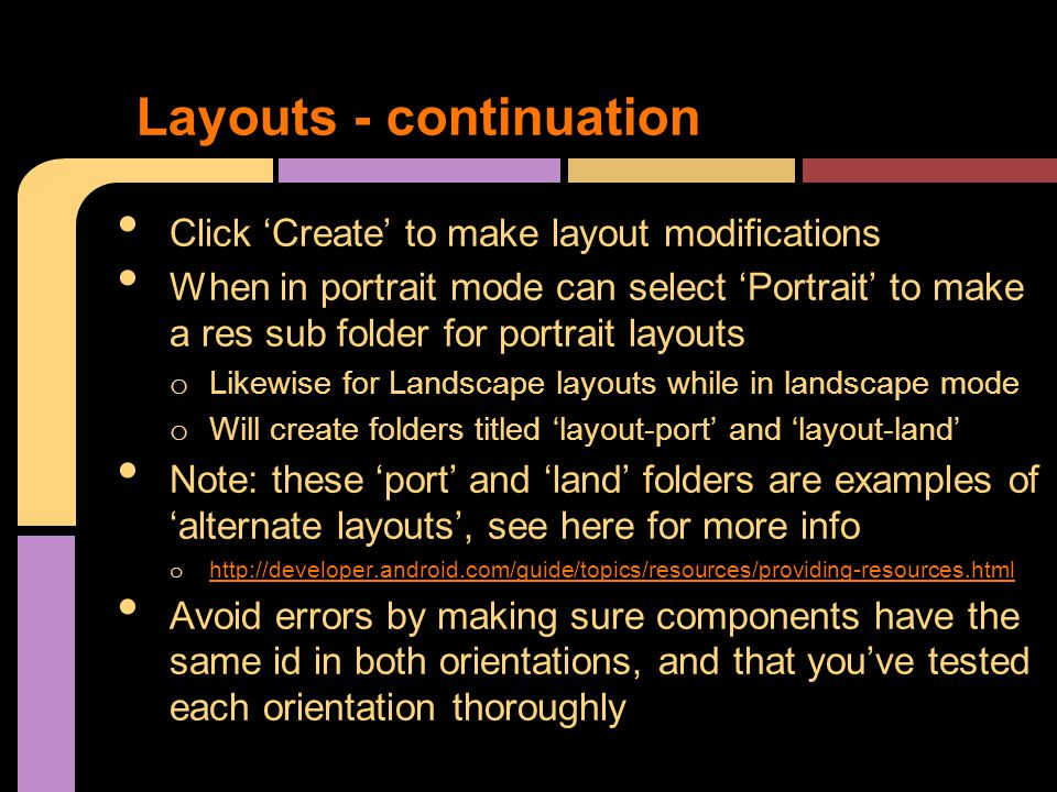 Click 'Create' to make layout modifications When in portrait mode can select 'Portrait' to make a res sub folder for portrait layouts o Likewise for Landscape layouts while in landscape mode o Will create folders titled 'layout-port' and 'layout-land' Note: these 'port' and 'land' folders are examples of 'alternate layouts', see here for more info o http://developer.android.com/guide/topics/resources/providing-resources.html http://developer.android.com/guide/topics/resources/providing-resources.html Avoid errors by making sure components have the same id in both orientations, and that you've tested each orientation thoroughly