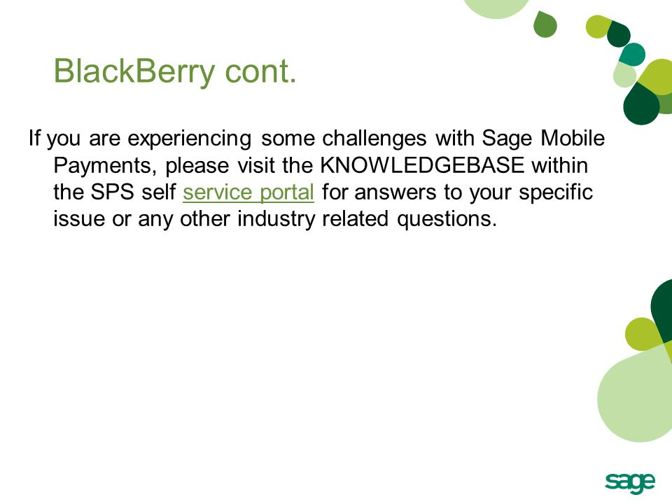 BlackBerry cont. If you are experiencing some challenges with Sage Mobile Payments, please visit the KNOWLEDGEBASE within the SPS self service portal