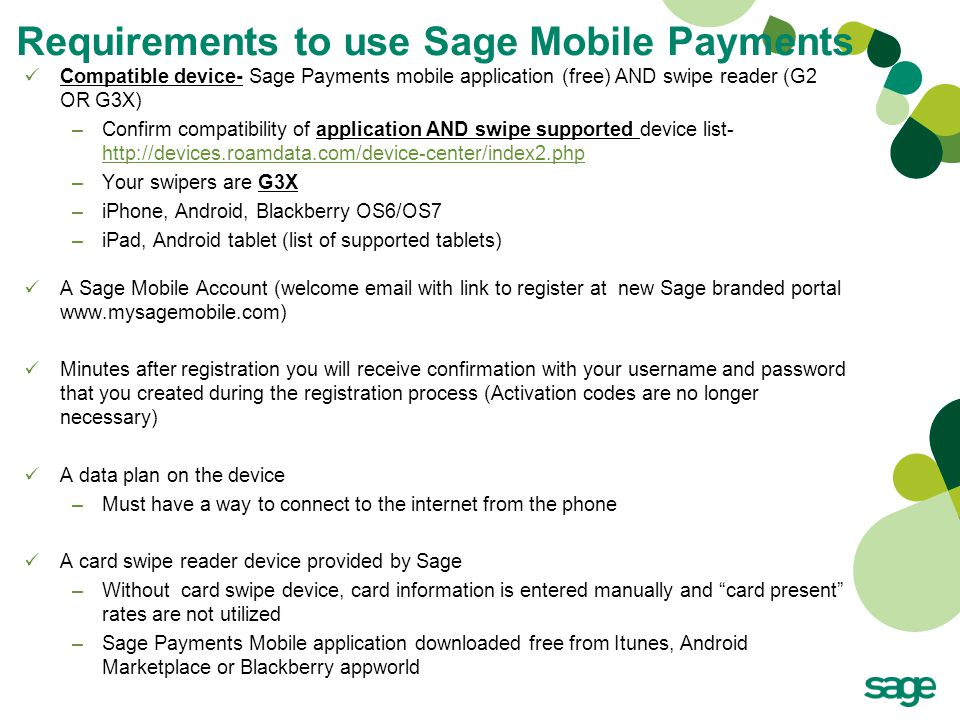 Requirements to use Sage Mobile Payments Compatible device- Sage Payments mobile application (free) AND swipe reader (G2 OR G3X) –Confirm compatibility of application AND swipe supported device list- http://devices.roamdata.com/device-center/index2.php http://devices.roamdata.com/device-center/index2.php –Your swipers are G3X –iPhone, Android, Blackberry OS6/OS7 –iPad, Android tablet (list of supported tablets) A Sage Mobile Account (welcome email with link to register at new Sage branded portal www.mysagemobile.com) Minutes after registration you will receive confirmation with your username and password that you created during the registration process (Activation codes are no longer necessary) A data plan on the device –Must have a way to connect to the internet from the phone A card swipe reader device provided by Sage –Without card swipe device, card information is entered manually and card present rates are not utilized –Sage Payments Mobile application downloaded free from Itunes, Android Marketplace or Blackberry appworld