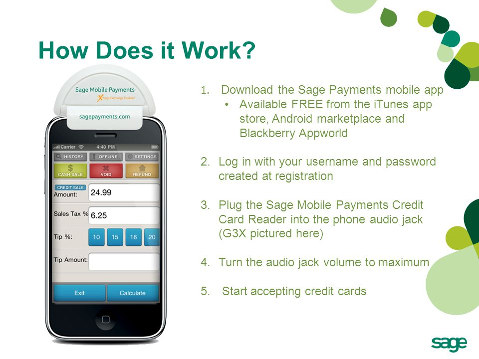 How Does it Work? 1. Download the Sage Payments mobile app Available FREE from the iTunes app store, Android marketplace and Blackberry Appworld 2.Log