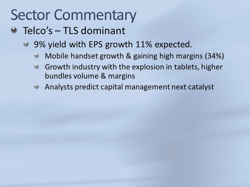 Telco's – TLS dominant 9% yield with EPS growth 11% expected. Mobile handset growth & gaining high margins (34%) Growth industry with the explosion in