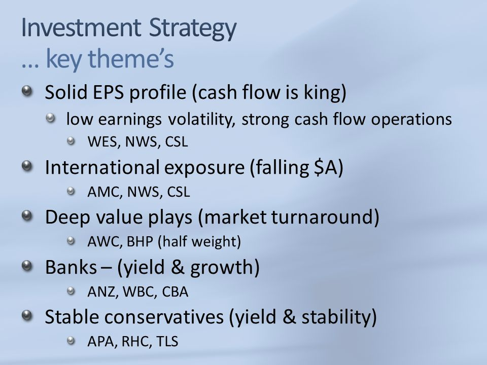 Solid EPS profile (cash flow is king) low earnings volatility, strong cash flow operations WES, NWS, CSL International exposure (falling $A) AMC, NWS, CSL Deep value plays (market turnaround) AWC, BHP (half weight) Banks – (yield & growth) ANZ, WBC, CBA Stable conservatives (yield & stability) APA, RHC, TLS