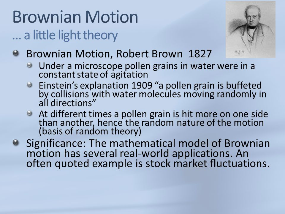 Brownian Motion, Robert Brown 1827 Under a microscope pollen grains in water were in a constant state of agitation Einstein's explanation 1909 a pollen grain is buffeted by collisions with water molecules moving randomly in all directions At different times a pollen grain is hit more on one side than another, hence the random nature of the motion (basis of random theory) Significance: The mathematical model of Brownian motion has several real-world applications.