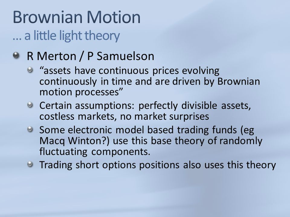 R Merton / P Samuelson assets have continuous prices evolving continuously in time and are driven by Brownian motion processes Certain assumptions: perfectly divisible assets, costless markets, no market surprises Some electronic model based trading funds (eg Macq Winton?) use this base theory of randomly fluctuating components.
