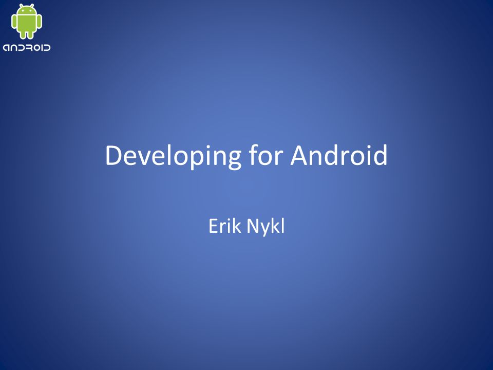 Developing for Android Erik Nykl