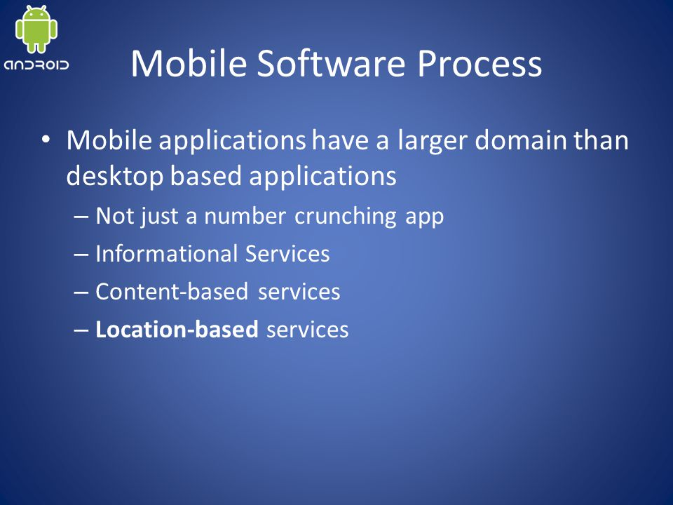 Mobile Software Process Mobile applications have a larger domain than desktop based applications – Not just a number crunching app – Informational Services – Content-based services – Location-based services