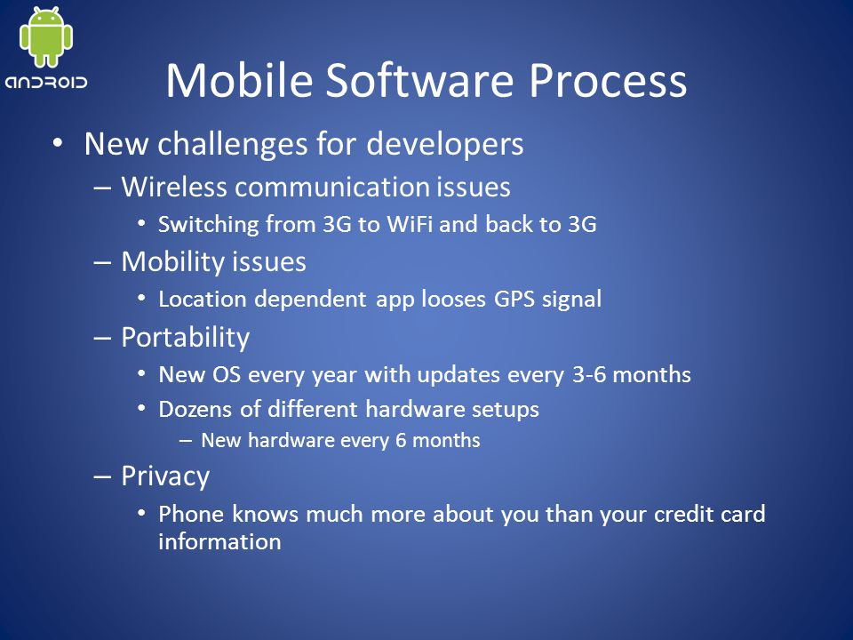 Mobile Software Process New challenges for developers – Wireless communication issues Switching from 3G to WiFi and back to 3G – Mobility issues Location dependent app looses GPS signal – Portability New OS every year with updates every 3-6 months Dozens of different hardware setups – New hardware every 6 months – Privacy Phone knows much more about you than your credit card information