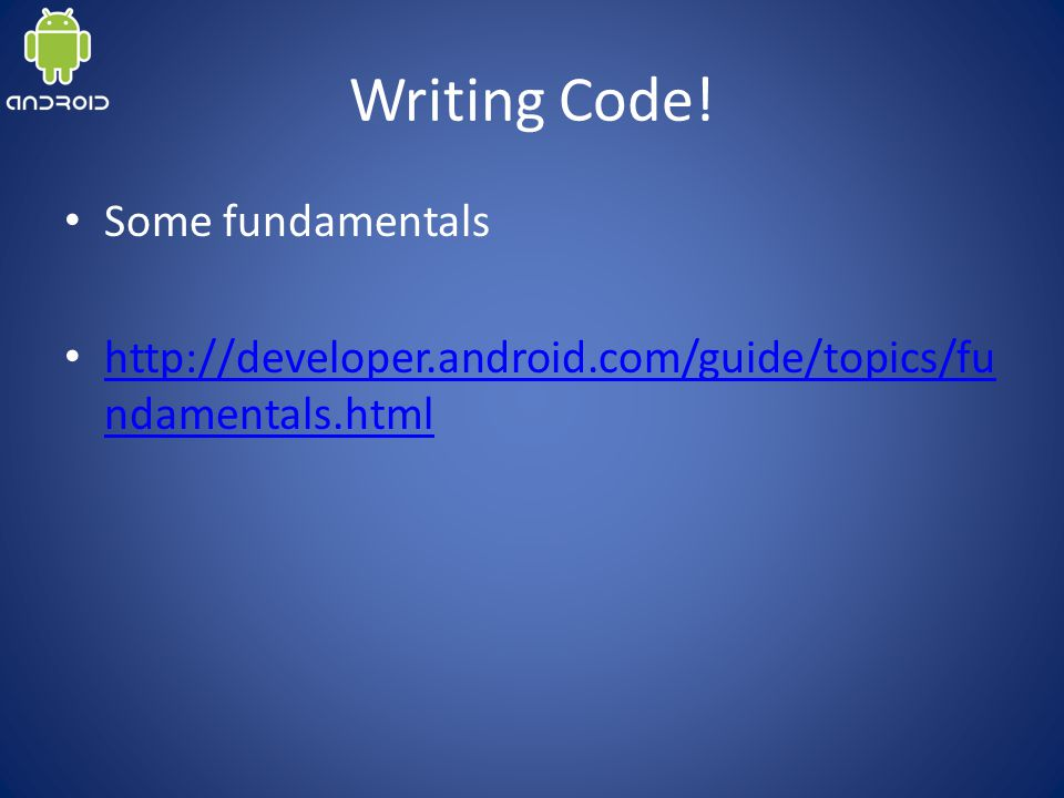 Writing Code! Some fundamentals http://developer.android.com/guide/topics/fu ndamentals.html http://developer.android.com/guide/topics/fu ndamentals.h