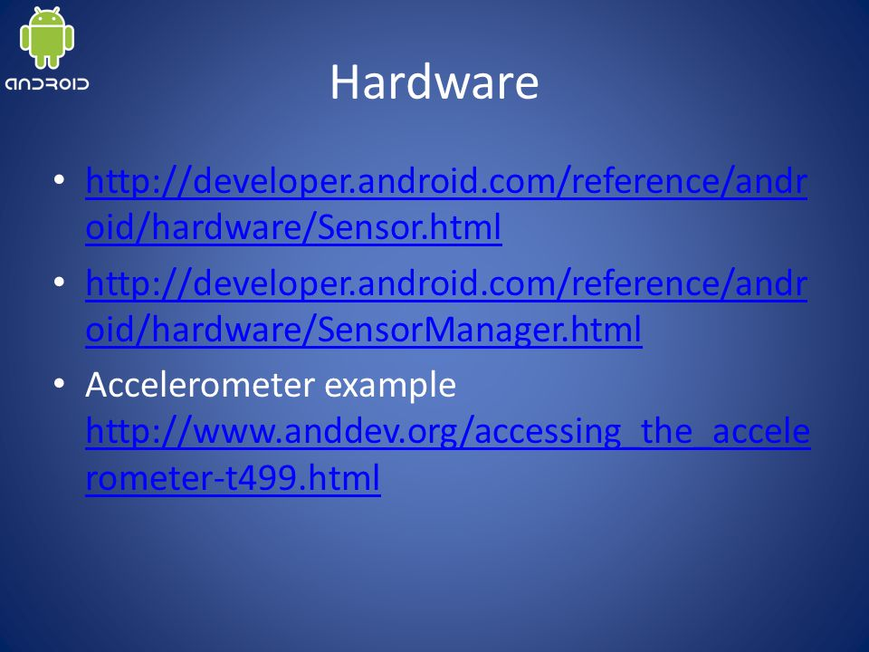 Hardware http://developer.android.com/reference/andr oid/hardware/Sensor.html http://developer.android.com/reference/andr oid/hardware/Sensor.html http://developer.android.com/reference/andr oid/hardware/SensorManager.html http://developer.android.com/reference/andr oid/hardware/SensorManager.html Accelerometer example http://www.anddev.org/accessing_the_accele rometer-t499.html http://www.anddev.org/accessing_the_accele rometer-t499.html