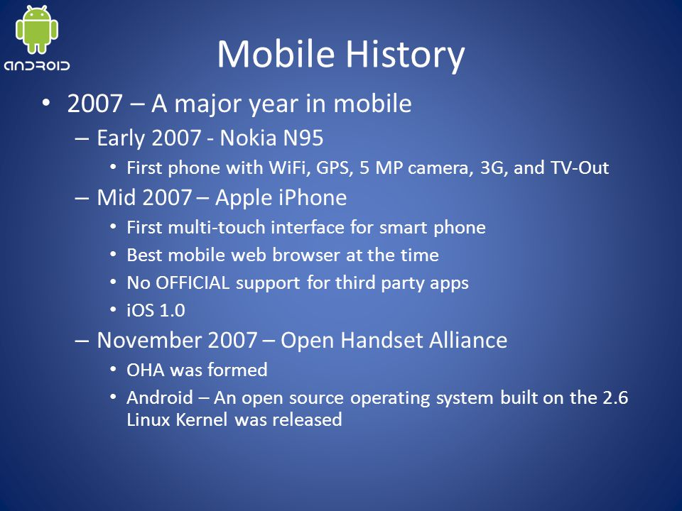 Mobile History 2007 – A major year in mobile – Early 2007 - Nokia N95 First phone with WiFi, GPS, 5 MP camera, 3G, and TV-Out – Mid 2007 – Apple iPhone First multi-touch interface for smart phone Best mobile web browser at the time No OFFICIAL support for third party apps iOS 1.0 – November 2007 – Open Handset Alliance OHA was formed Android – An open source operating system built on the 2.6 Linux Kernel was released