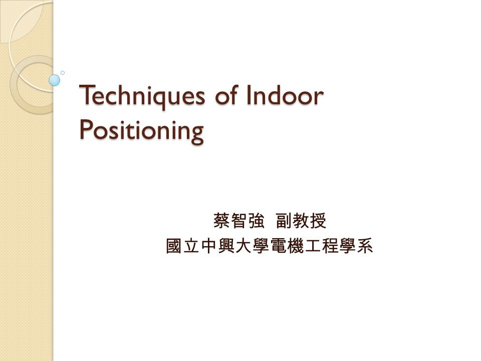 Techniques of Indoor Positioning 蔡智強 副教授 國立中興大學電機工程學系