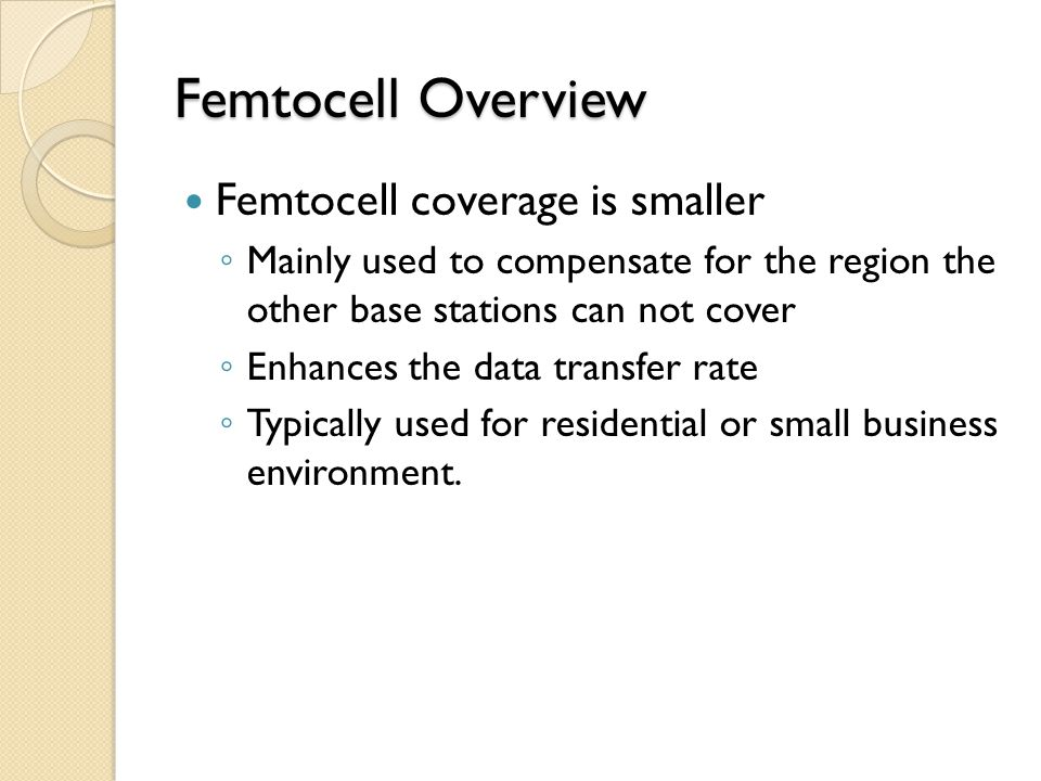 Femtocell Overview Femtocell coverage is smaller ◦ Mainly used to compensate for the region the other base stations can not cover ◦ Enhances the data transfer rate ◦ Typically used for residential or small business environment.