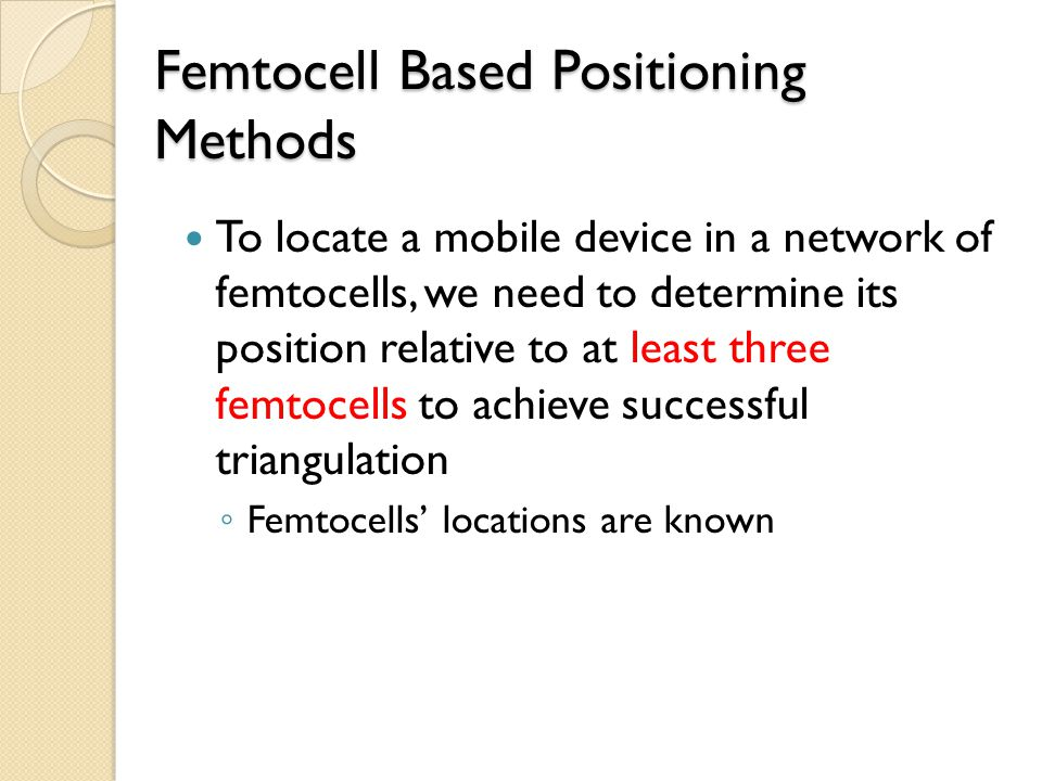 Femtocell Based Positioning Methods To locate a mobile device in a network of femtocells, we need to determine its position relative to at least three femtocells to achieve successful triangulation ◦ Femtocells' locations are known