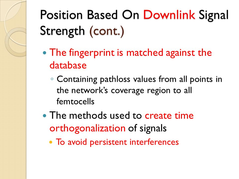 Position Based On Downlink Signal Strength (cont.) The fingerprint is matched against the database ◦ Containing pathloss values from all points in the network's coverage region to all femtocells The methods used to create time orthogonalization of signals To avoid persistent interferences