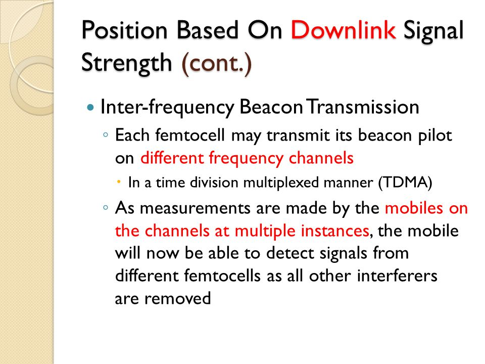 Position Based On Downlink Signal Strength (cont.) Inter-frequency Beacon Transmission ◦ Each femtocell may transmit its beacon pilot on different frequency channels  In a time division multiplexed manner (TDMA) ◦ As measurements are made by the mobiles on the channels at multiple instances, the mobile will now be able to detect signals from different femtocells as all other interferers are removed