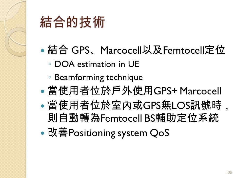 結合的技術 結合 GPS 、 Marcocell 以及 Femtocell 定位 ◦ DOA estimation in UE ◦ Beamforming technique 當使用者位於戶外使用 GPS+ Marcocell 當使用者位於室內或 GPS 無 LOS 訊號時, 則自動轉為 Femtocell BS 輔助定位系統 改善 Positioning system QoS 128