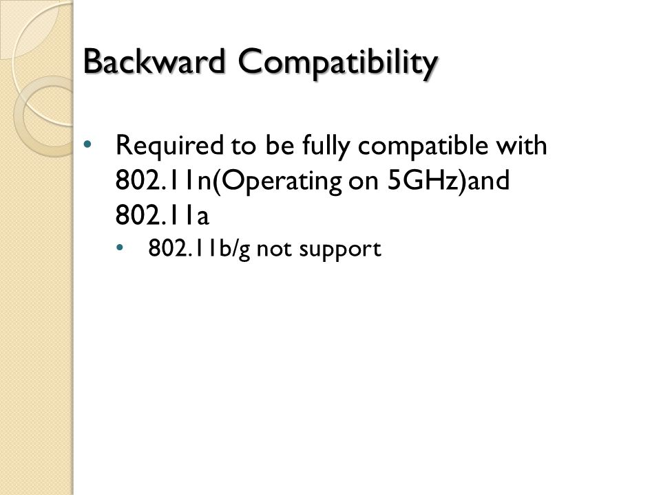 Backward Compatibility Required to be fully compatible with 802.11n(Operating on 5GHz)and 802.11a 802.11b/g not support