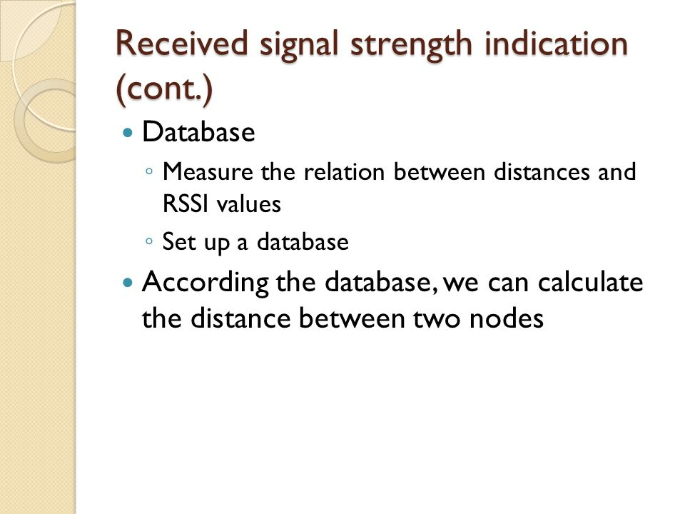 Received signal strength indication (cont.) Database ◦ Measure the relation between distances and RSSI values ◦ Set up a database According the database, we can calculate the distance between two nodes