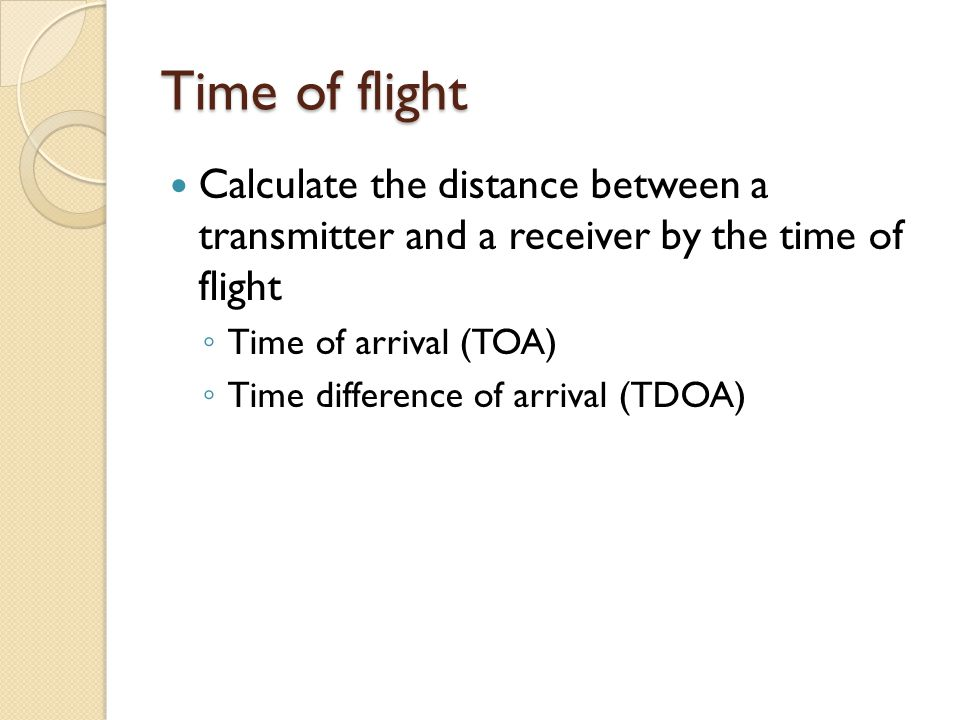 Time of flight Calculate the distance between a transmitter and a receiver by the time of flight ◦ Time of arrival (TOA) ◦ Time difference of arrival (TDOA)