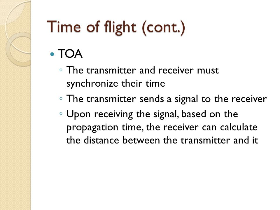 Time of flight (cont.) TOA ◦ The transmitter and receiver must synchronize their time ◦ The transmitter sends a signal to the receiver ◦ Upon receiving the signal, based on the propagation time, the receiver can calculate the distance between the transmitter and it