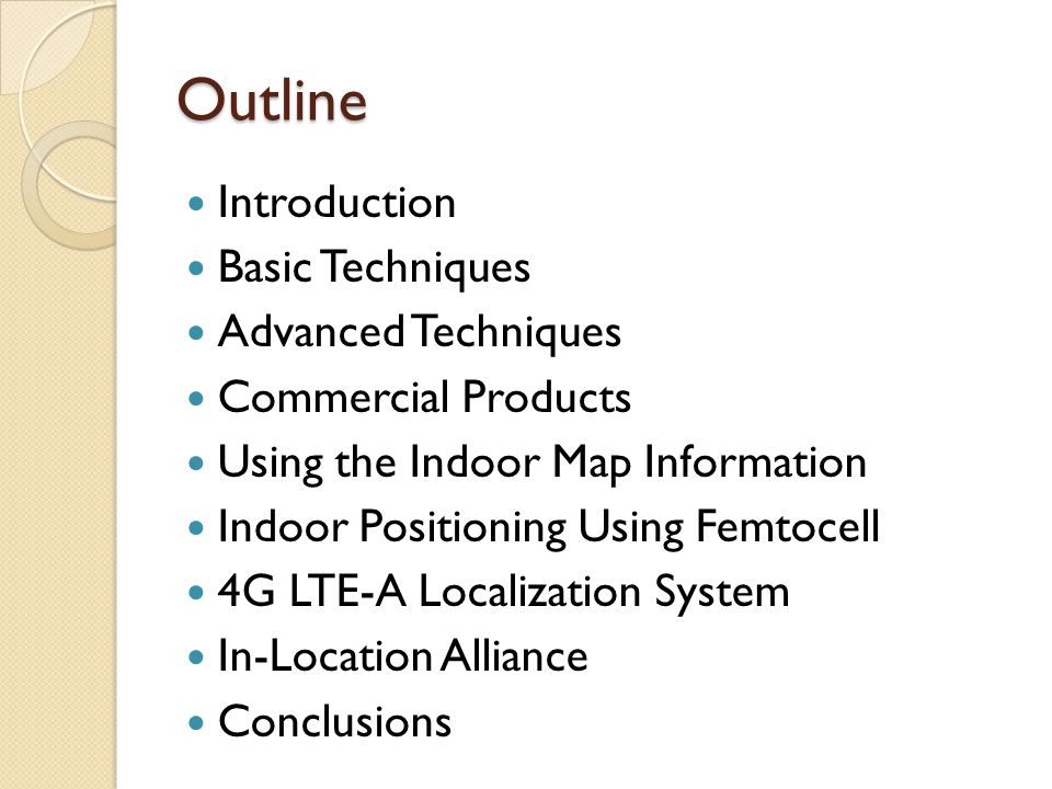 Outline Introduction Basic Techniques Advanced Techniques Commercial Products Using the Indoor Map Information Indoor Positioning Using Femtocell 4G LTE-A Localization System In-Location Alliance Conclusions