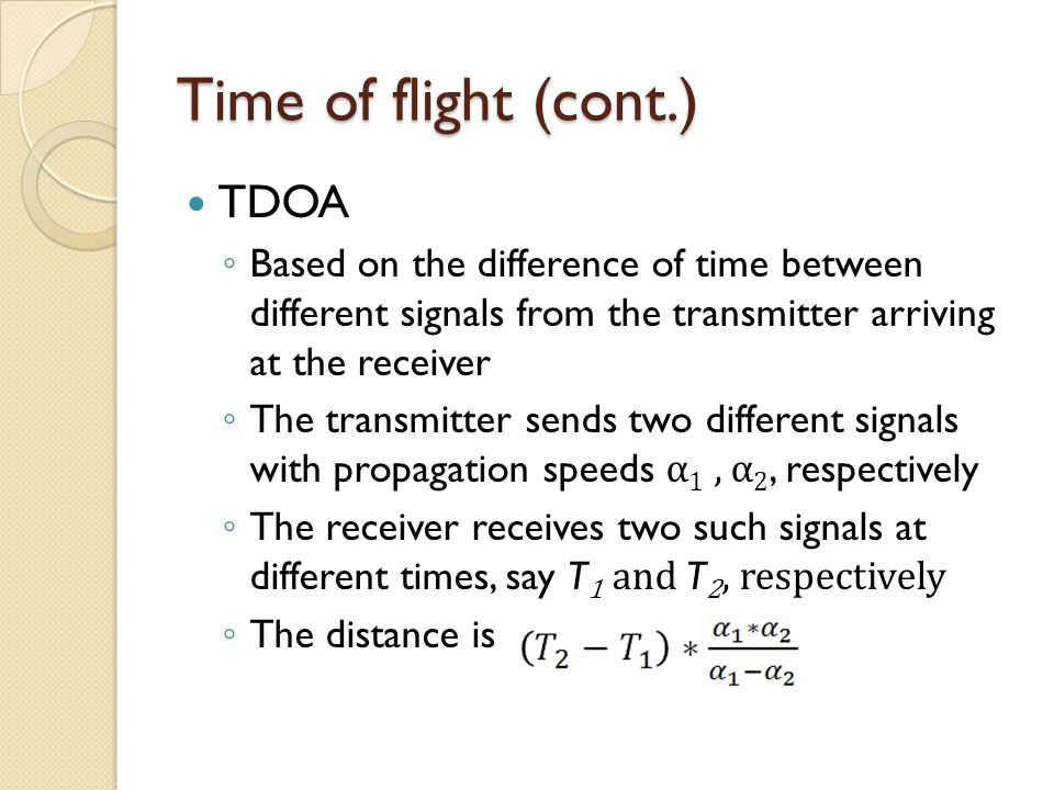 TDOA ◦ Based on the difference of time between different signals from the transmitter arriving at the receiver ◦ The transmitter sends two different signals with propagation speeds α 1, α 2, respectively ◦ The receiver receives two such signals at different times, say T 1 and T 2, respectively ◦ The distance is