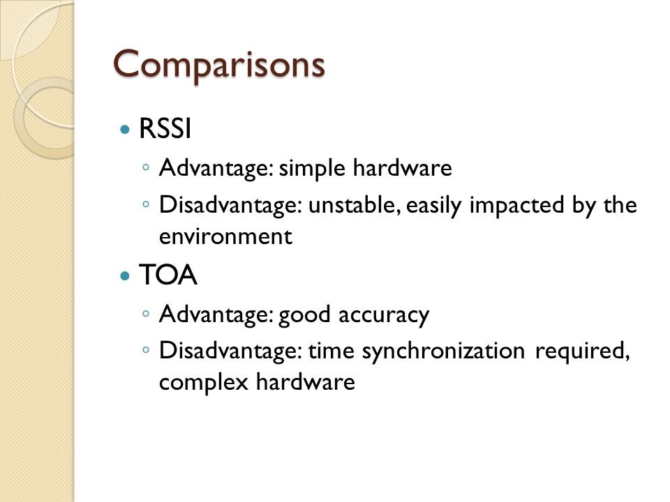 Comparisons RSSI ◦ Advantage: simple hardware ◦ Disadvantage: unstable, easily impacted by the environment TOA ◦ Advantage: good accuracy ◦ Disadvantage: time synchronization required, complex hardware