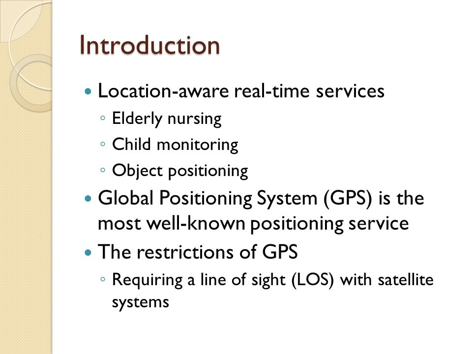 Introduction Location-aware real-time services ◦ Elderly nursing ◦ Child monitoring ◦ Object positioning Global Positioning System (GPS) is the most well-known positioning service The restrictions of GPS ◦ Requiring a line of sight (LOS) with satellite systems