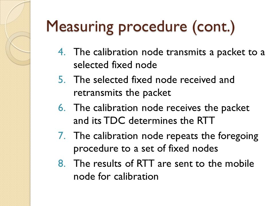 Measuring procedure (cont.) 4.The calibration node transmits a packet to a selected fixed node 5.The selected fixed node received and retransmits the packet 6.The calibration node receives the packet and its TDC determines the RTT 7.The calibration node repeats the foregoing procedure to a set of fixed nodes 8.The results of RTT are sent to the mobile node for calibration
