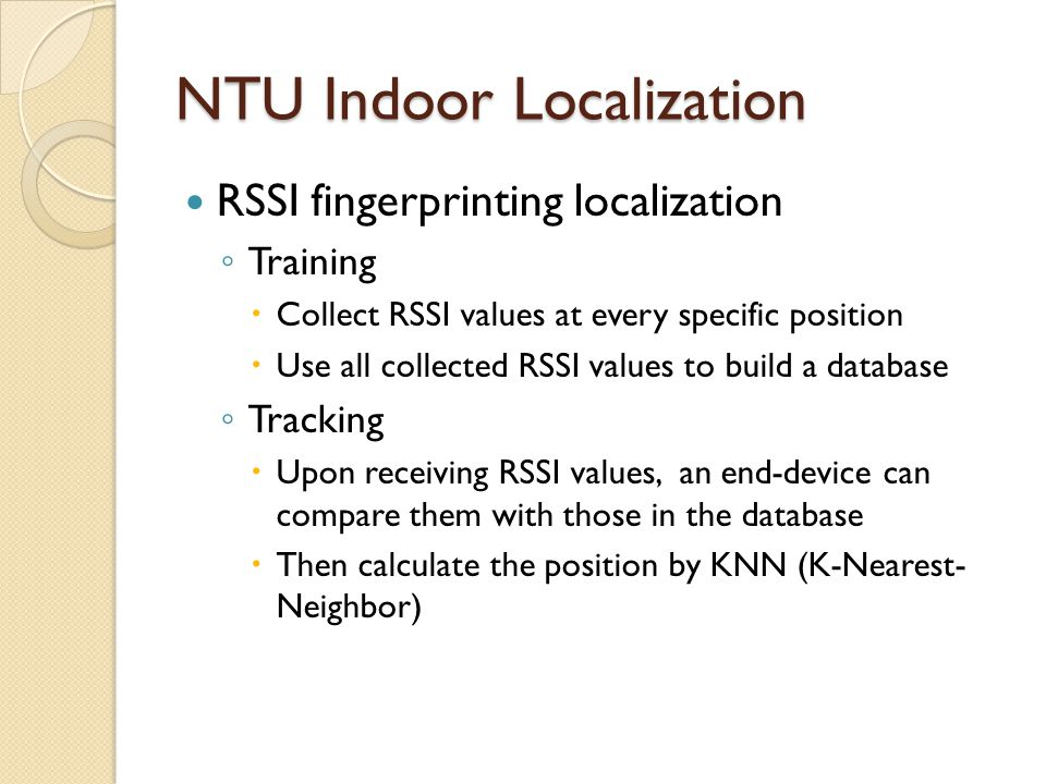 NTU Indoor Localization RSSI fingerprinting localization ◦ Training  Collect RSSI values at every specific position  Use all collected RSSI values to build a database ◦ Tracking  Upon receiving RSSI values, an end-device can compare them with those in the database  Then calculate the position by KNN (K-Nearest- Neighbor)