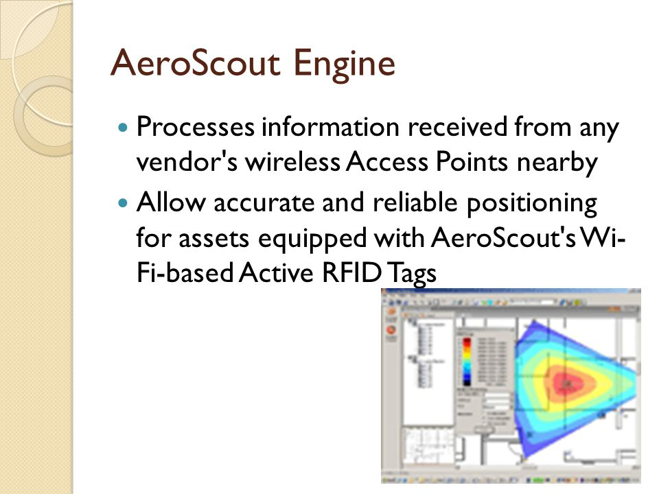 AeroScout Engine Processes information received from any vendor s wireless Access Points nearby Allow accurate and reliable positioning for assets equipped with AeroScout s Wi- Fi-based Active RFID Tags