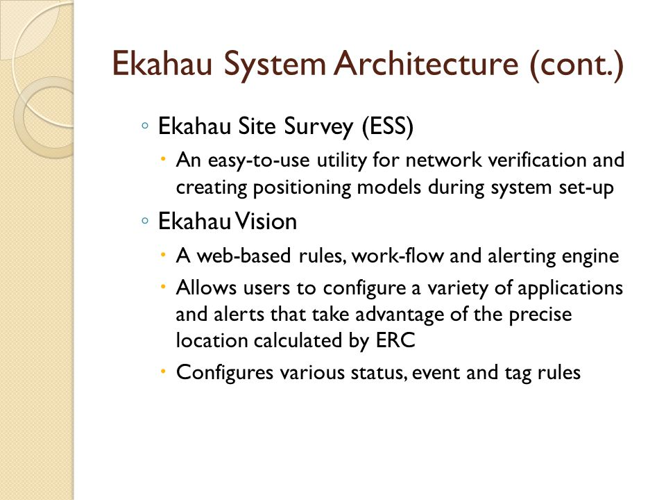 Ekahau System Architecture (cont.) ◦ Ekahau Site Survey (ESS)  An easy-to-use utility for network verification and creating positioning models during system set-up ◦ Ekahau Vision  A web-based rules, work-flow and alerting engine  Allows users to configure a variety of applications and alerts that take advantage of the precise location calculated by ERC  Configures various status, event and tag rules