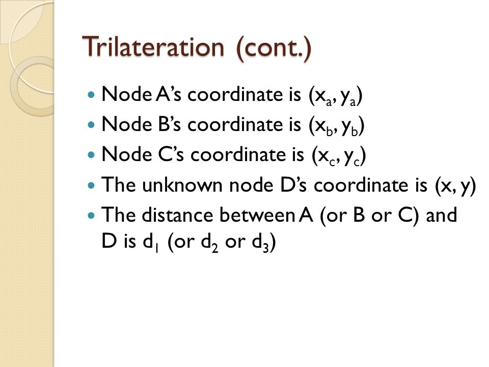 Trilateration (cont.) Node A's coordinate is (x a, y a ) Node B's coordinate is (x b, y b ) Node C's coordinate is (x c, y c ) The unknown node D's coordinate is (x, y) The distance between A (or B or C) and D is d 1 (or d 2 or d 3 )