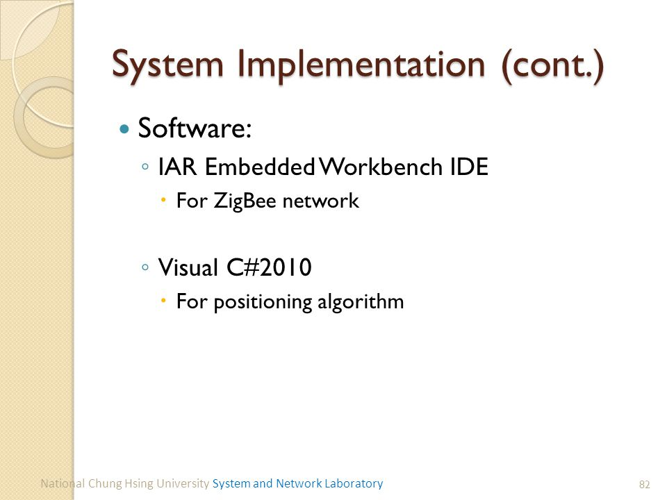 System Implementation (cont.) Software: ◦ IAR Embedded Workbench IDE  For ZigBee network ◦ Visual C#2010  For positioning algorithm 82 National Chung Hsing University System and Network Laboratory