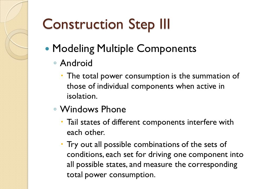 Construction Step III Modeling Multiple Components ◦ Android  The total power consumption is the summation of those of individual components when active in isolation.