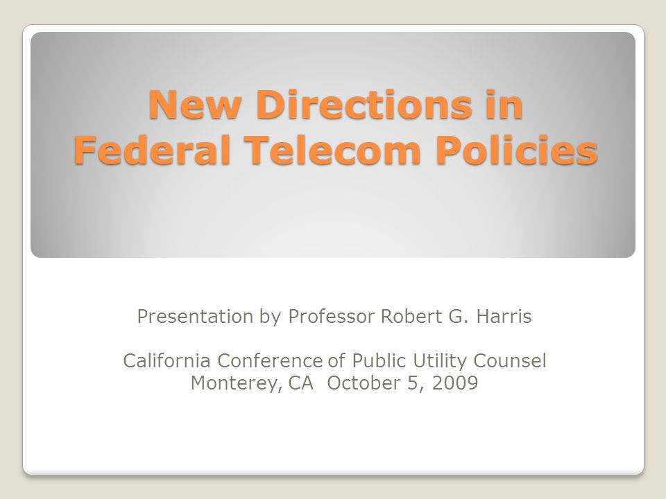 New Directions in Federal Telecom Policies Presentation by Professor Robert G. Harris California Conference of Public Utility Counsel Monterey, CA Oct